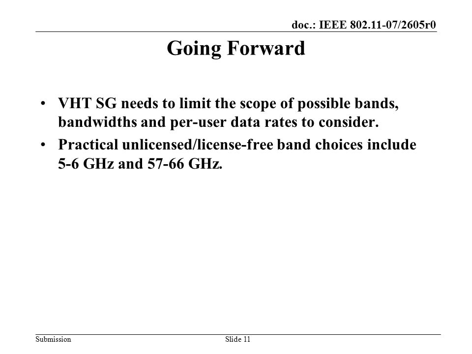 doc.: IEEE 802.11-07/2605r0 SubmissionSlide 11 Going Forward VHT SG needs to limit the scope of possible bands, bandwidths and per-user data rates to consider.