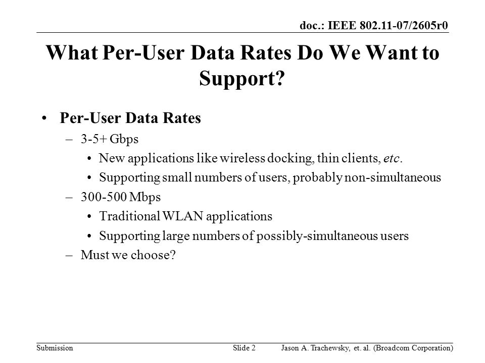 doc.: IEEE 802.11-07/2605r0 SubmissionSlide 2 What Per-User Data Rates Do We Want to Support? Per-User Data Rates –3-5+ Gbps New applications like wir