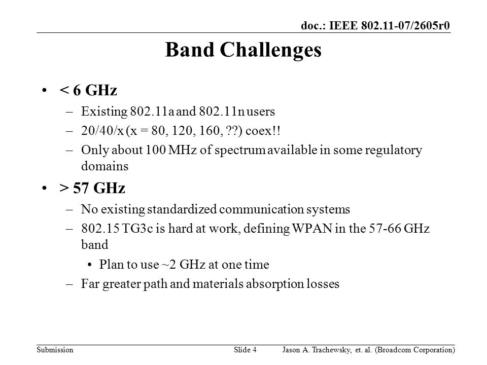 doc.: IEEE 802.11-07/2605r0 SubmissionSlide 4 Band Challenges < 6 GHz –Existing 802.11a and 802.11n users –20/40/x (x = 80, 120, 160, ??) coex!! –Only