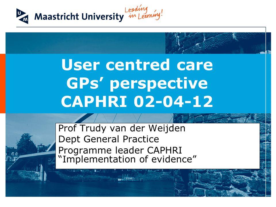 User centred care GPs' perspective CAPHRI 02-04-12 Prof Trudy van der Weijden Dept General Practice Programme leader CAPHRI Implementation of evidence