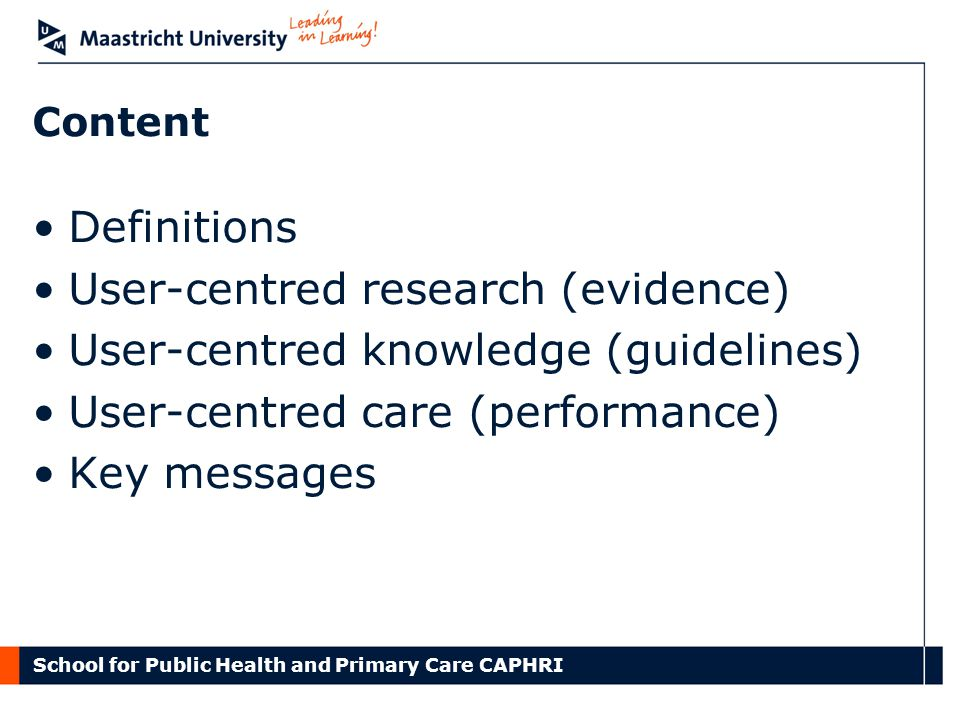 School for Public Health and Primary Care CAPHRI Content Definitions User-centred research (evidence) User-centred knowledge (guidelines) User-centred care (performance) Key messages