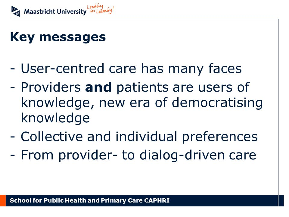 School for Public Health and Primary Care CAPHRI Key messages -User-centred care has many faces -Providers and patients are users of knowledge, new era of democratising knowledge -Collective and individual preferences -From provider- to dialog-driven care
