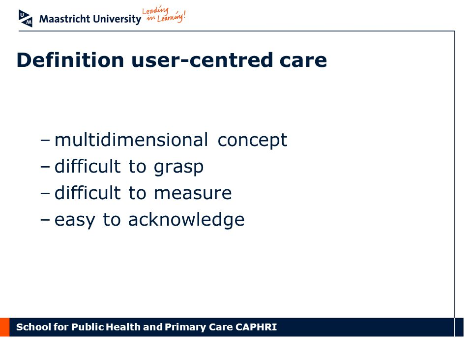 School for Public Health and Primary Care CAPHRI Definition user-centred care –multidimensional concept –difficult to grasp –difficult to measure –easy to acknowledge