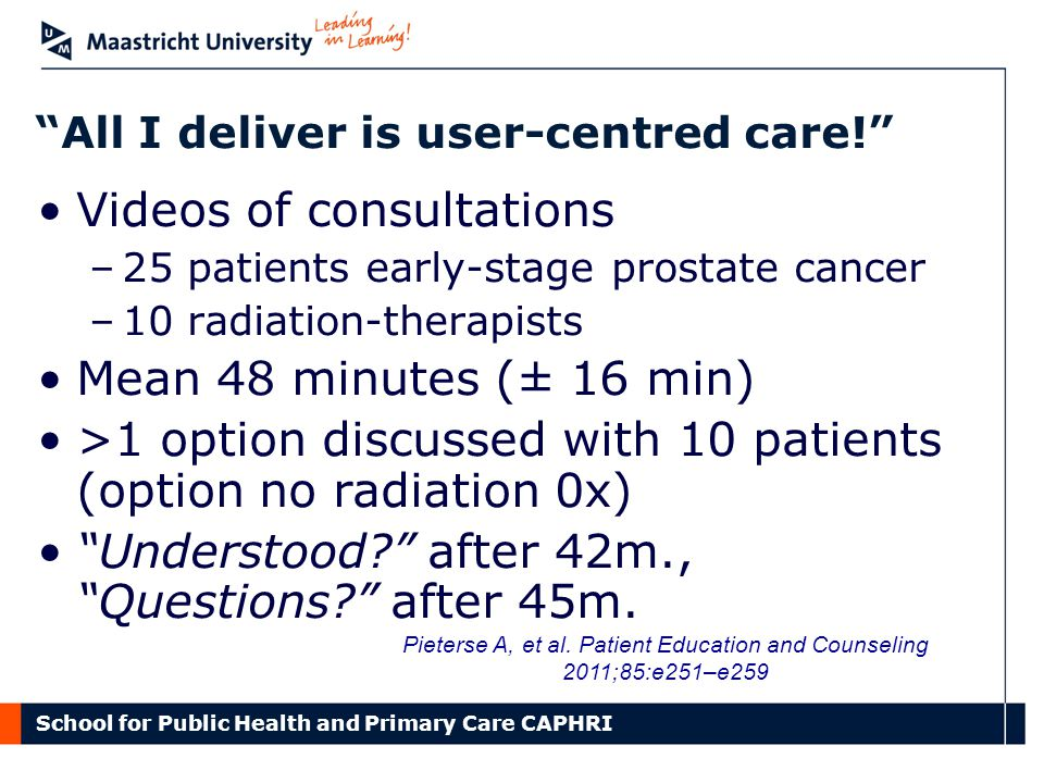 School for Public Health and Primary Care CAPHRI All I deliver is user-centred care! Videos of consultations –25 patients early-stage prostate cancer –10 radiation-therapists Mean 48 minutes (± 16 min) >1 option discussed with 10 patients (option no radiation 0x) Understood after 42m., Questions after 45m.