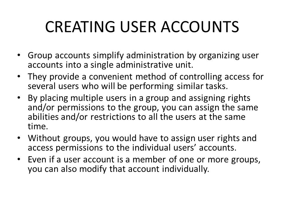 CREATING USER ACCOUNTS Group accounts simplify administration by organizing user accounts into a single administrative unit.