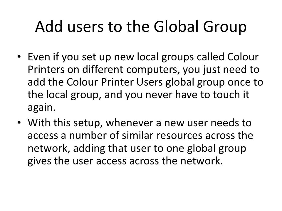 Add users to the Global Group Even if you set up new local groups called Colour Printers on different computers, you just need to add the Colour Printer Users global group once to the local group, and you never have to touch it again.