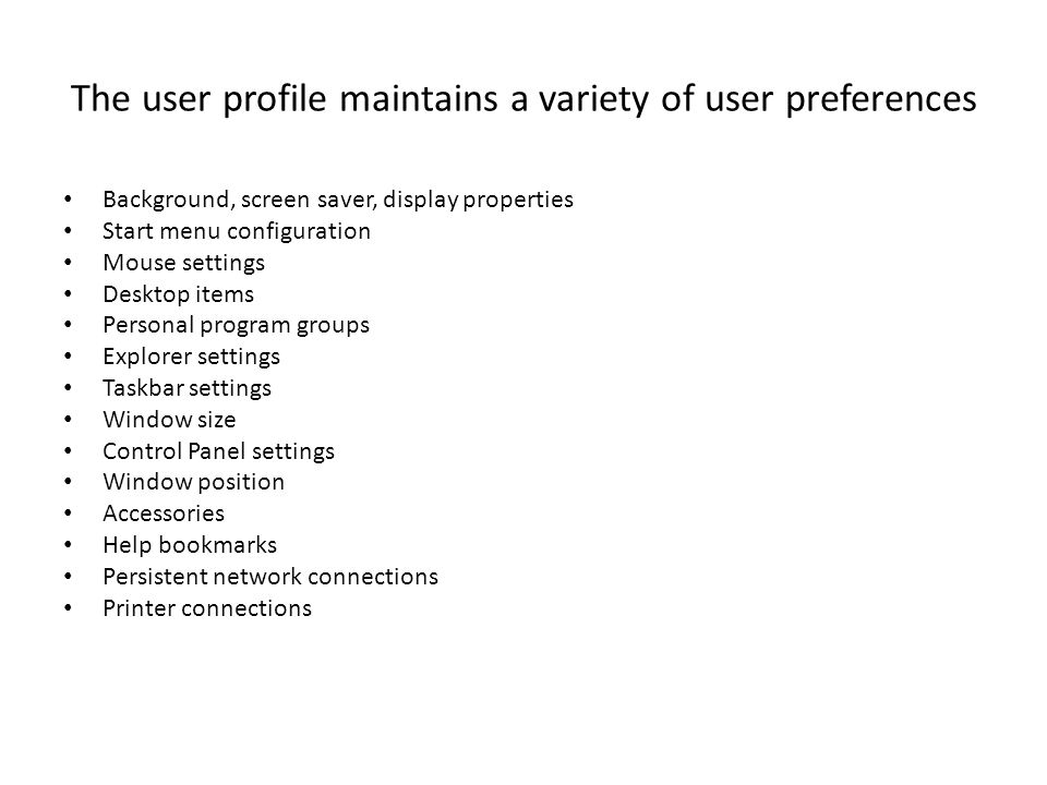 The user profile maintains a variety of user preferences Background, screen saver, display properties Start menu configuration Mouse settings Desktop items Personal program groups Explorer settings Taskbar settings Window size Control Panel settings Window position Accessories Help bookmarks Persistent network connections Printer connections