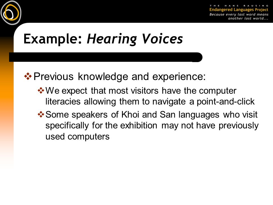 Example: Hearing Voices  Previous knowledge and experience:  We expect that most visitors have the computer literacies allowing them to navigate a point-and-click  Some speakers of Khoi and San languages who visit specifically for the exhibition may not have previously used computers