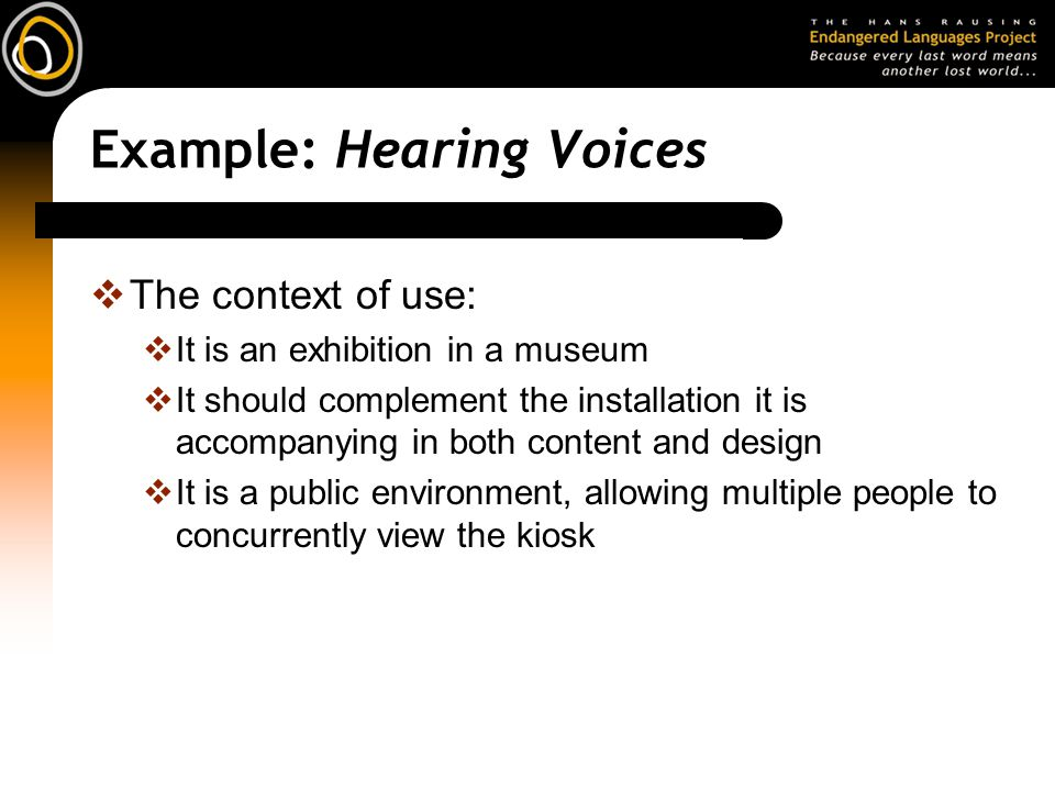 Example: Hearing Voices  The context of use:  It is an exhibition in a museum  It should complement the installation it is accompanying in both content and design  It is a public environment, allowing multiple people to concurrently view the kiosk