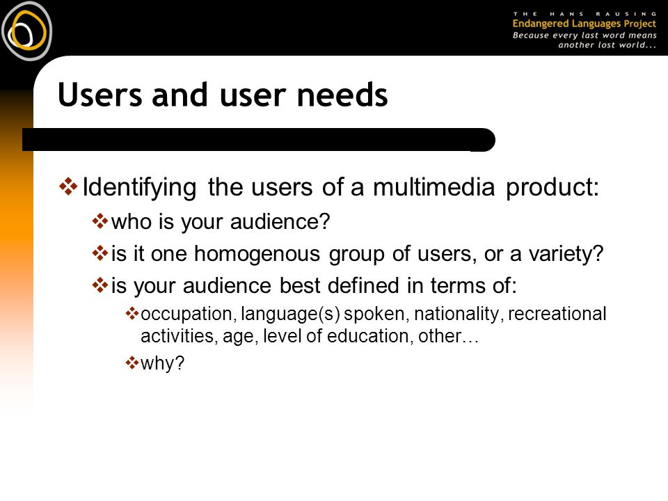 Users and user needs  Identifying the users of a multimedia product:  who is your audience?  is it one homogenous group of users, or a variety?  i