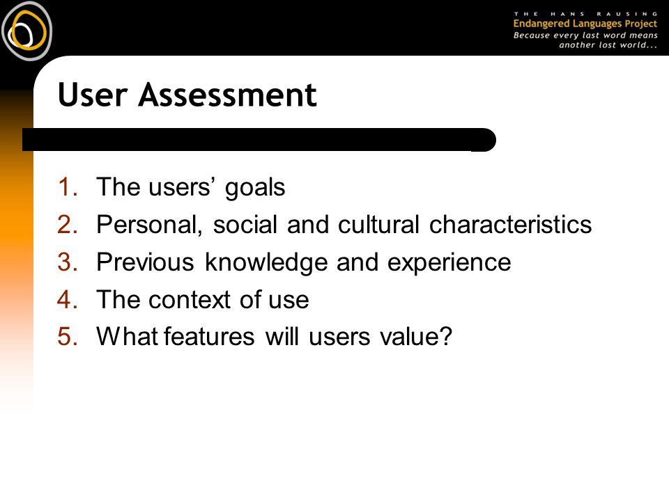User Assessment 1.The users' goals 2.Personal, social and cultural characteristics 3.Previous knowledge and experience 4.The context of use 5.What features will users value