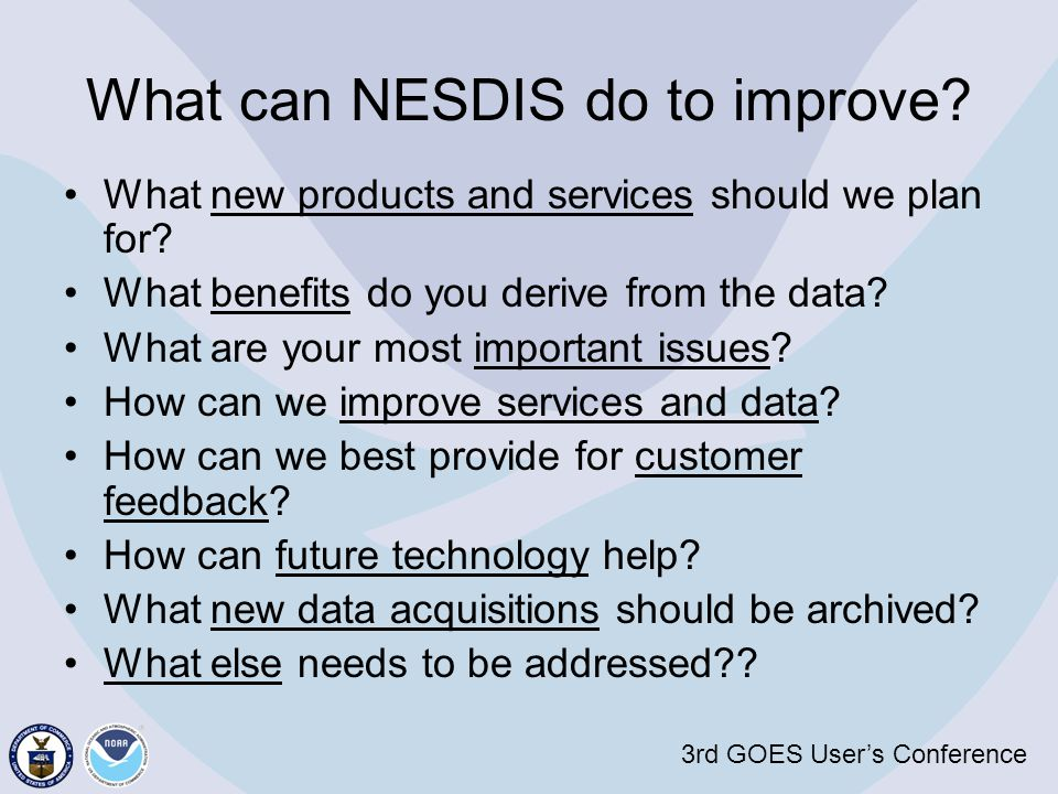 3rd GOES User's Conference What can NESDIS do to improve? What new products and services should we plan for? What benefits do you derive from the data
