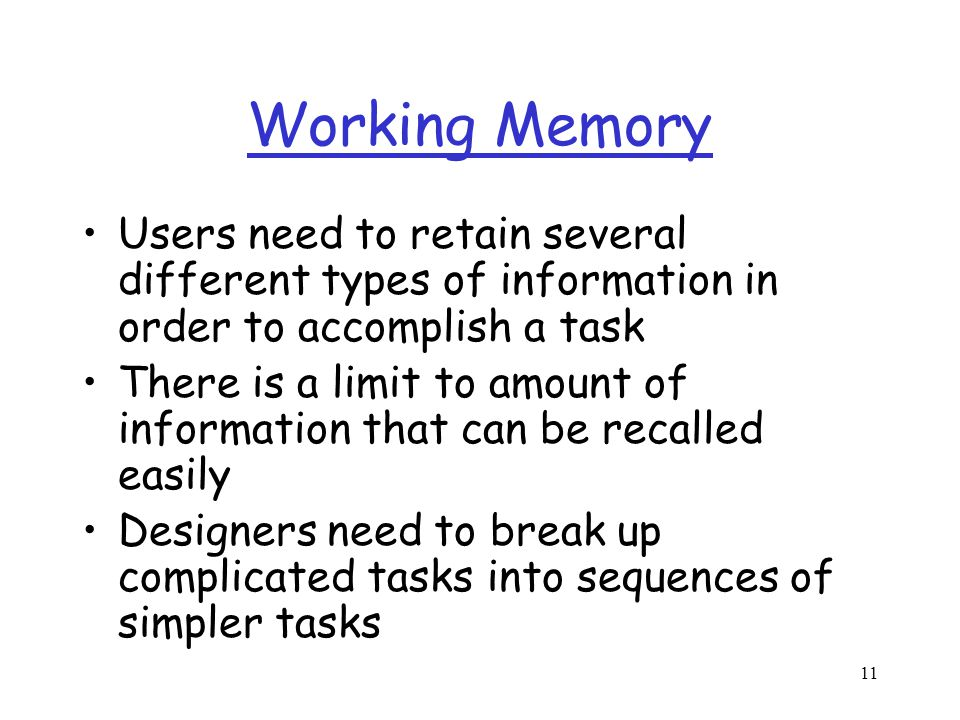 11 Working Memory Users need to retain several different types of information in order to accomplish a task There is a limit to amount of information that can be recalled easily Designers need to break up complicated tasks into sequences of simpler tasks