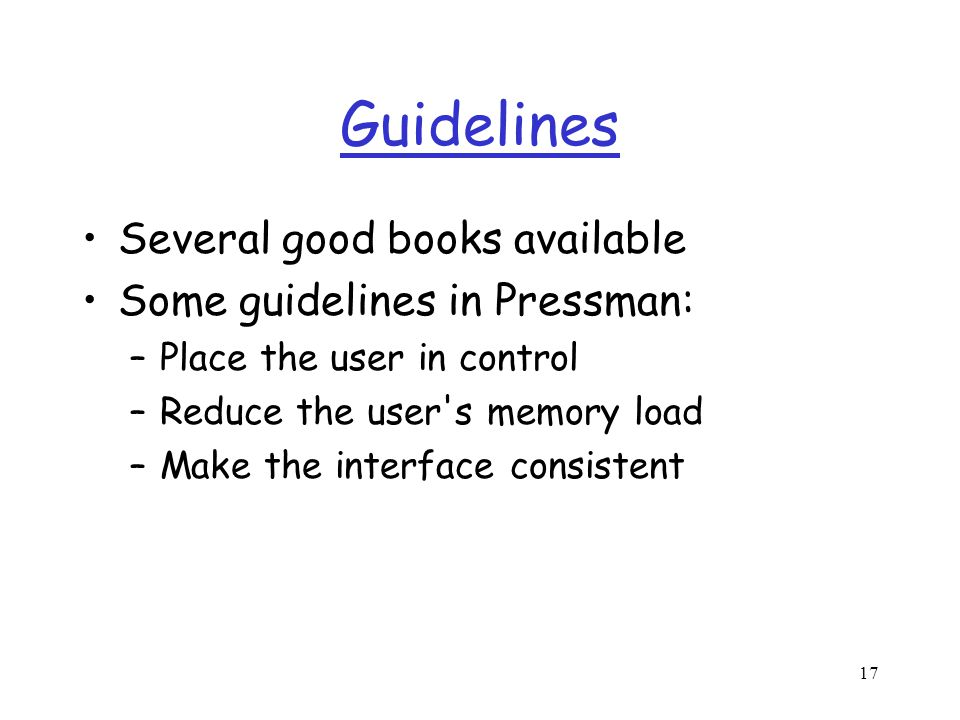 17 Guidelines Several good books available Some guidelines in Pressman: –Place the user in control –Reduce the user s memory load –Make the interface consistent