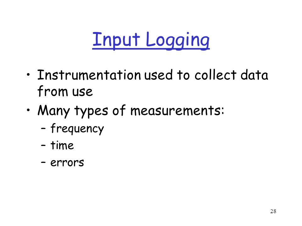 28 Input Logging Instrumentation used to collect data from use Many types of measurements: –frequency –time –errors