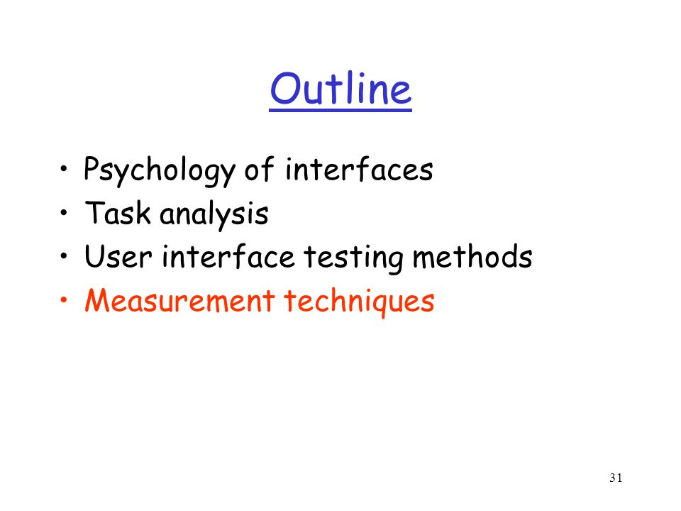 31 Outline Psychology of interfaces Task analysis User interface testing methods Measurement techniques