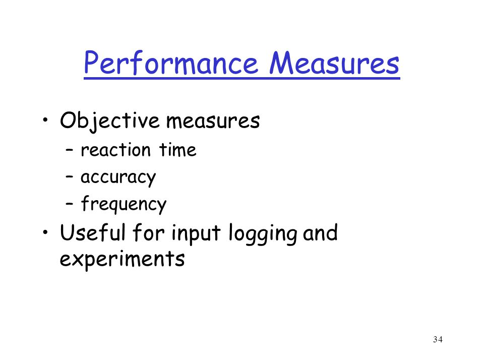 34 Performance Measures Objective measures –reaction time –accuracy –frequency Useful for input logging and experiments