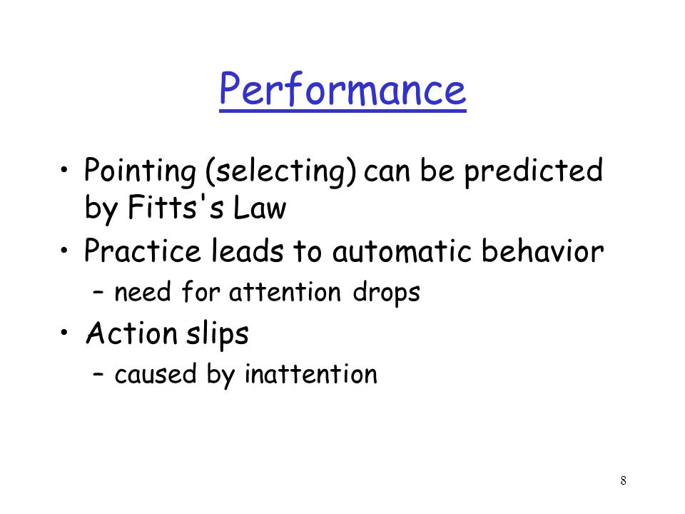 8 Performance Pointing (selecting) can be predicted by Fitts s Law Practice leads to automatic behavior –need for attention drops Action slips –caused by inattention