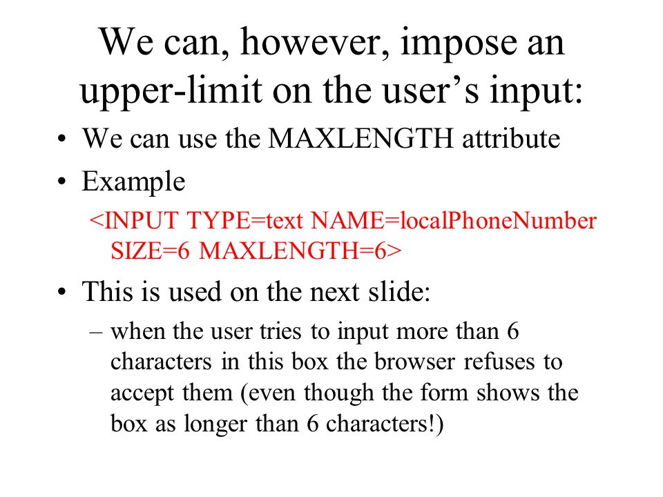 We can, however, impose an upper-limit on the user's input: We can use the MAXLENGTH attribute Example This is used on the next slide: –when the user