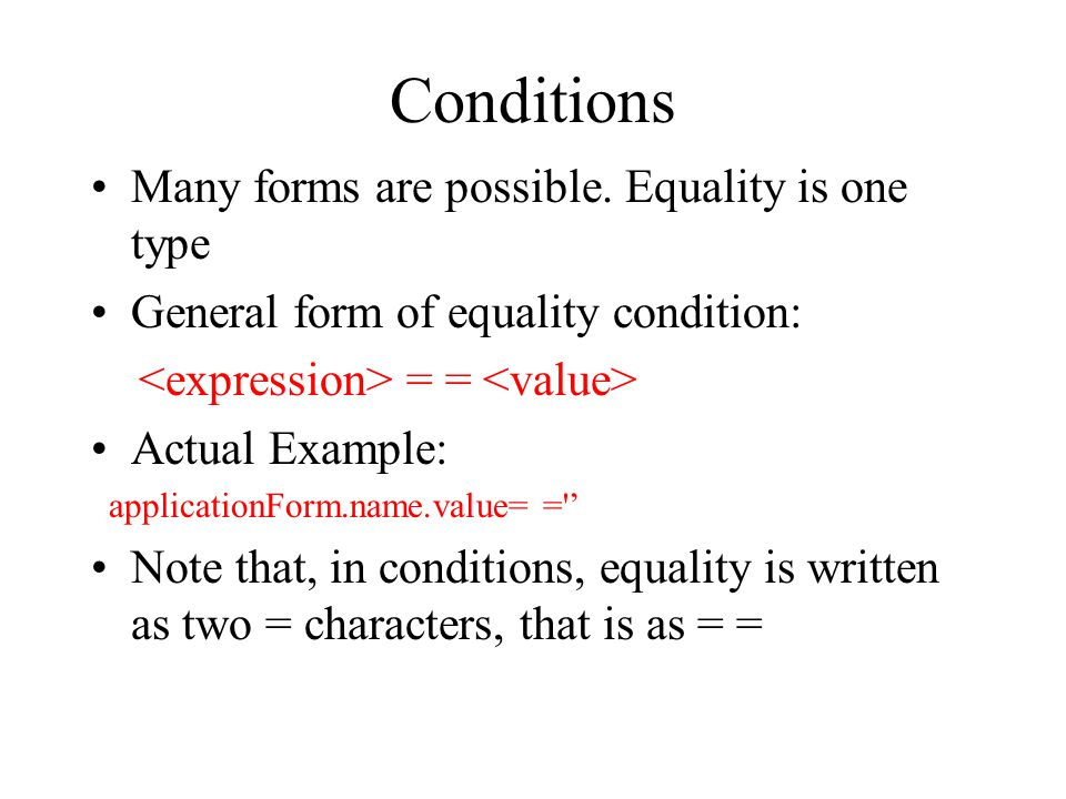 Conditions Many forms are possible. Equality is one type General form of equality condition: = = Actual Example: applicationForm.name.value= ='' Note