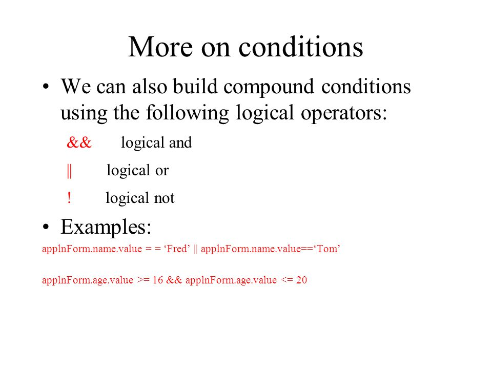 More on conditions We can also build compound conditions using the following logical operators: && logical and || logical or ! logical not Examples: a
