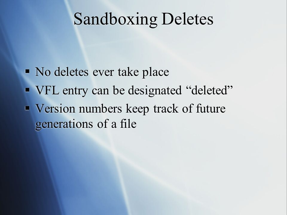 Sandboxing Deletes  No deletes ever take place  VFL entry can be designated deleted  Version numbers keep track of future generations of a file  No deletes ever take place  VFL entry can be designated deleted  Version numbers keep track of future generations of a file