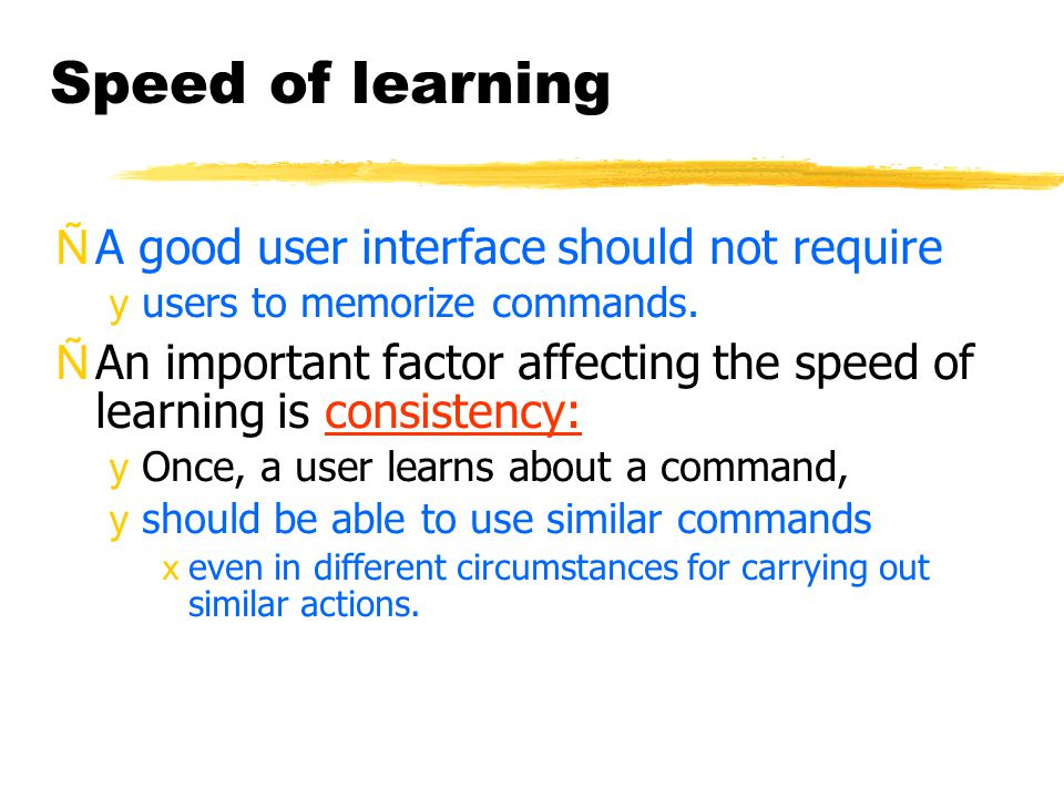 Speed of learning ÑA good user interface should not require yusers to memorize commands.