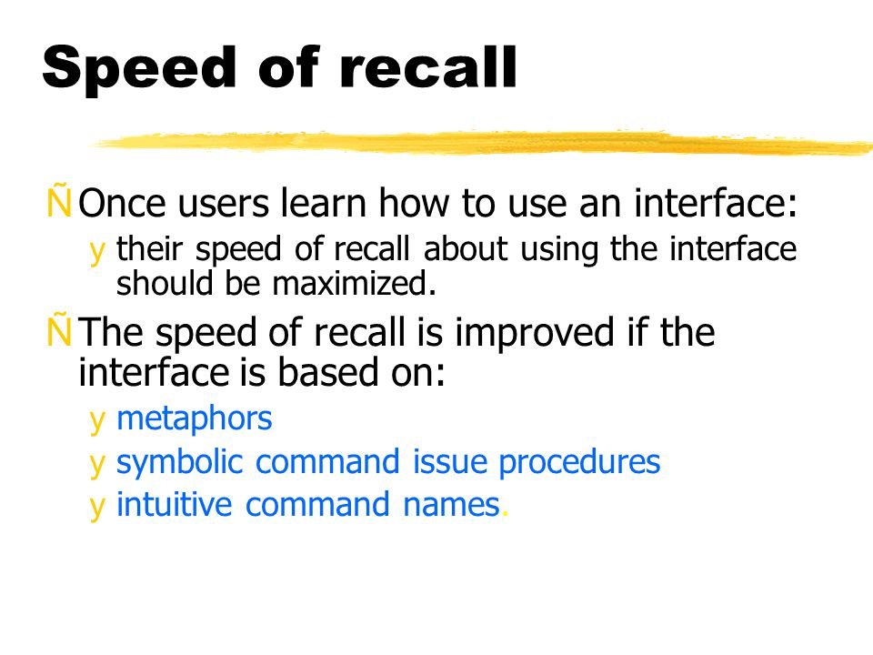 Speed of recall ÑOnce users learn how to use an interface: ytheir speed of recall about using the interface should be maximized.
