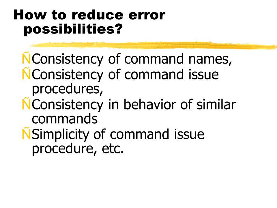 How to reduce error possibilities? ÑConsistency of command names, ÑConsistency of command issue procedures, ÑConsistency in behavior of similar comman