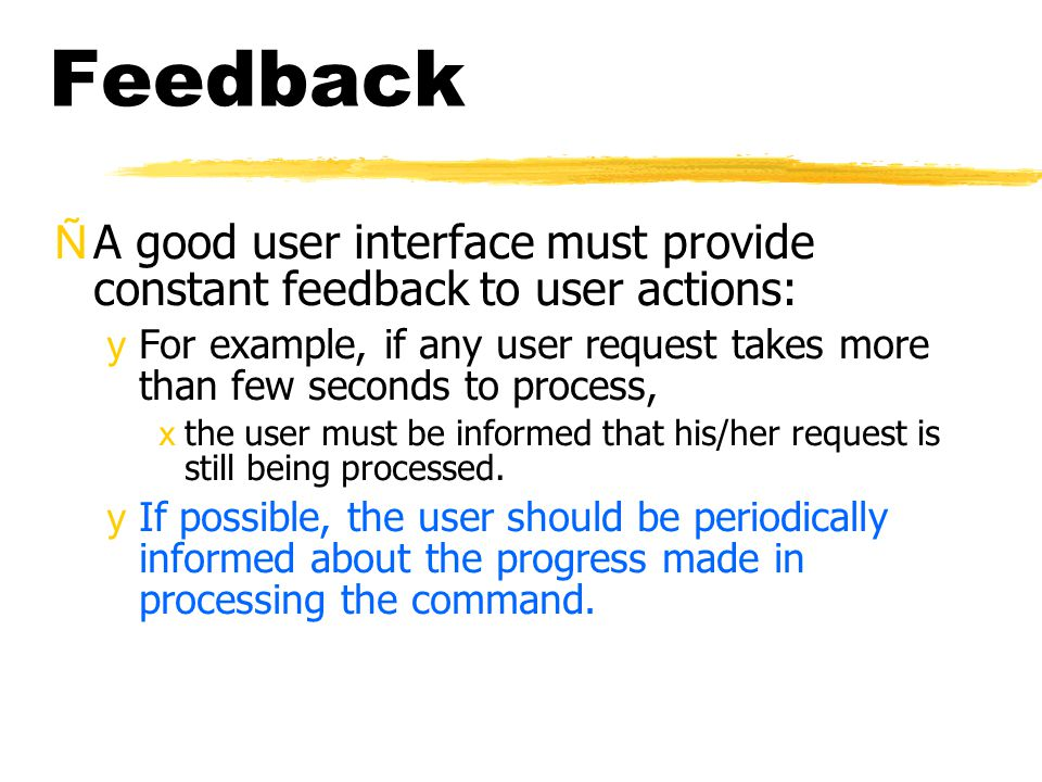Feedback ÑA good user interface must provide constant feedback to user actions: yFor example, if any user request takes more than few seconds to process, xthe user must be informed that his/her request is still being processed.