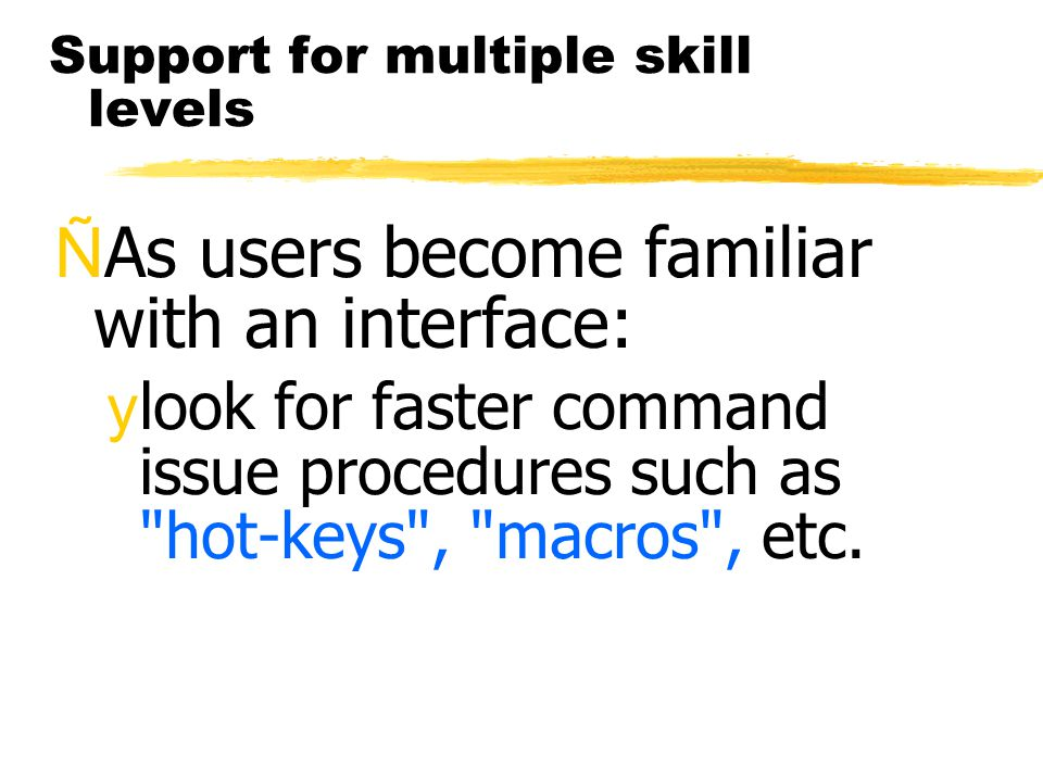 Support for multiple skill levels ÑAs users become familiar with an interface: ylook for faster command issue procedures such as