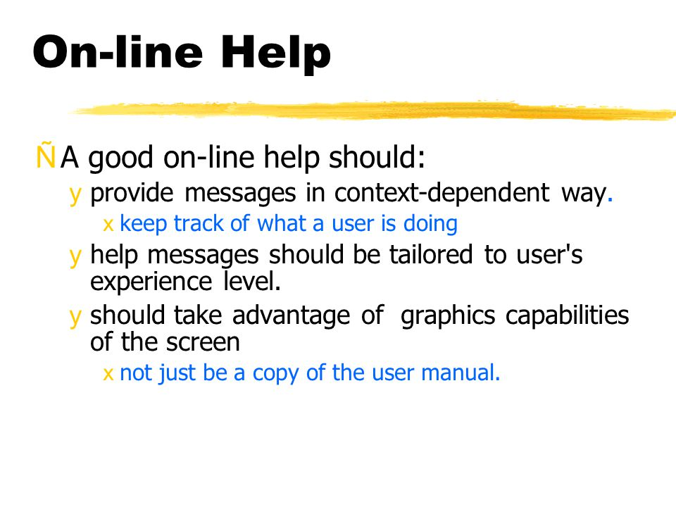 On-line Help ÑA good on-line help should: yprovide messages in context-dependent way. xkeep track of what a user is doing yhelp messages should be tai