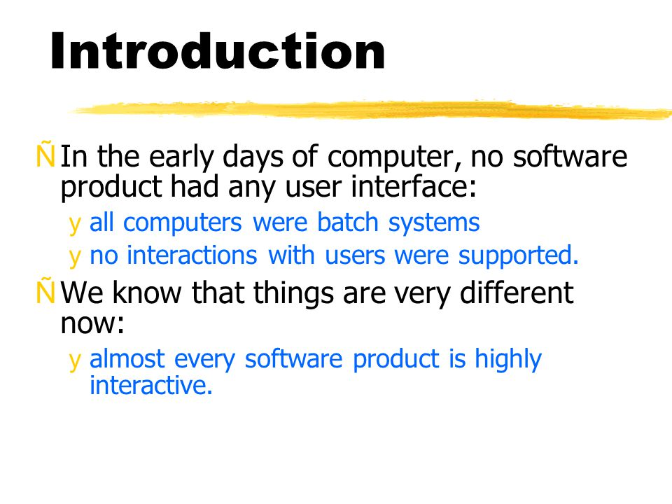 Introduction ÑIn the early days of computer, no software product had any user interface: yall computers were batch systems yno interactions with users