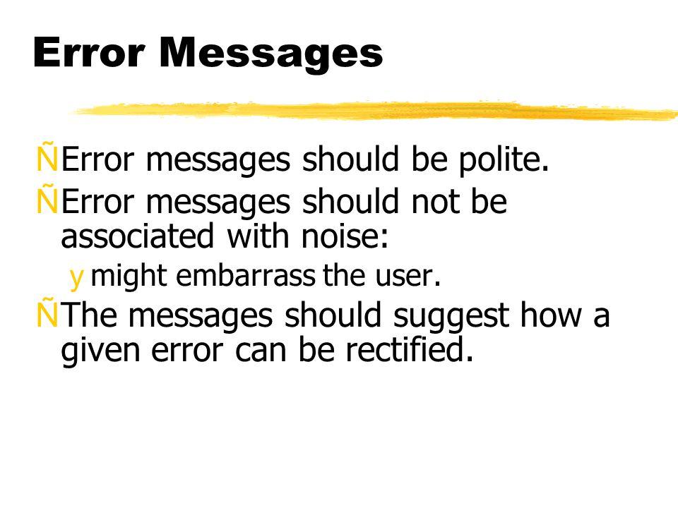 Error Messages ÑError messages should be polite. ÑError messages should not be associated with noise: ymight embarrass the user. ÑThe messages should