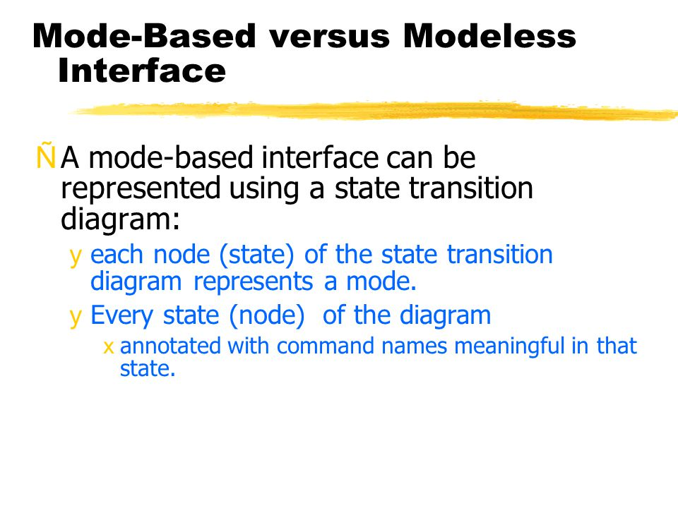 Mode-Based versus Modeless Interface ÑA mode-based interface can be represented using a state transition diagram: yeach node (state) of the state tran