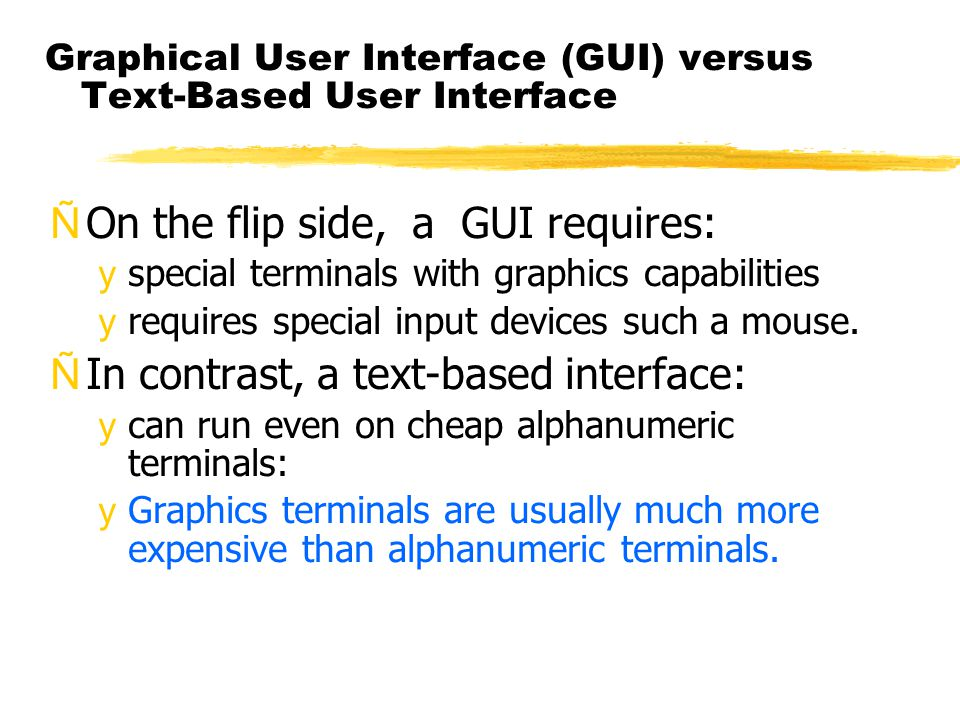 Graphical User Interface (GUI) versus Text-Based User Interface ÑOn the flip side, a GUI requires: yspecial terminals with graphics capabilities yrequ