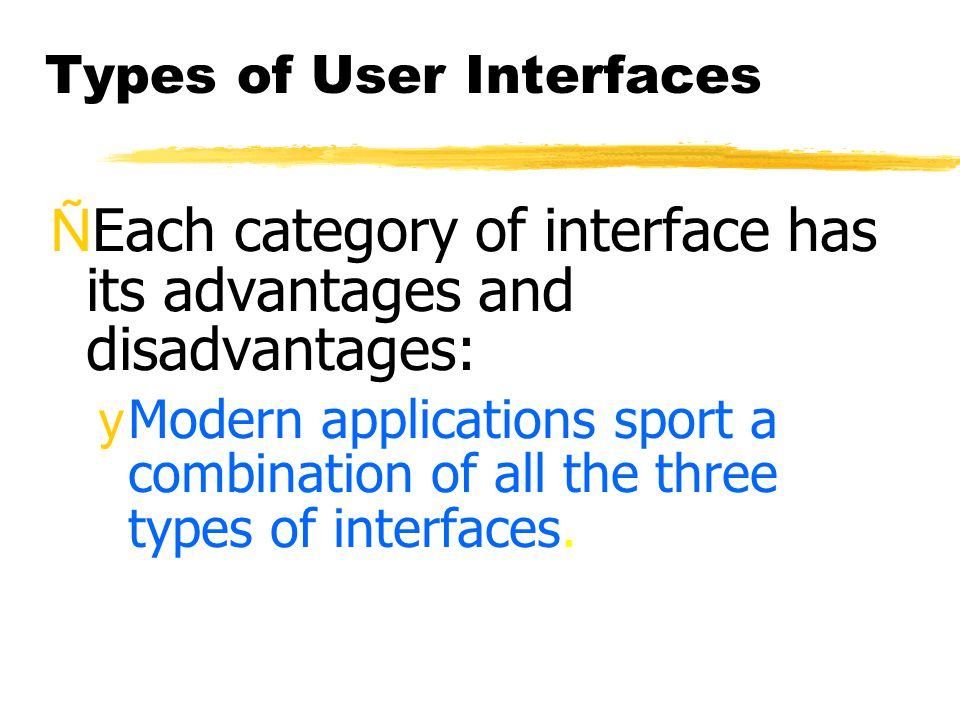 Types of User Interfaces ÑEach category of interface has its advantages and disadvantages: yModern applications sport a combination of all the three t