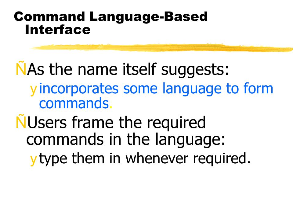 Command Language-Based Interface ÑAs the name itself suggests: yincorporates some language to form commands. ÑUsers frame the required commands in the
