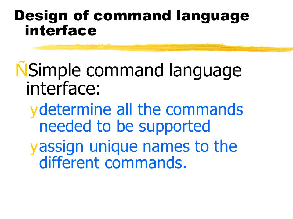 Design of command language interface ÑSimple command language interface: ydetermine all the commands needed to be supported yassign unique names to the different commands.