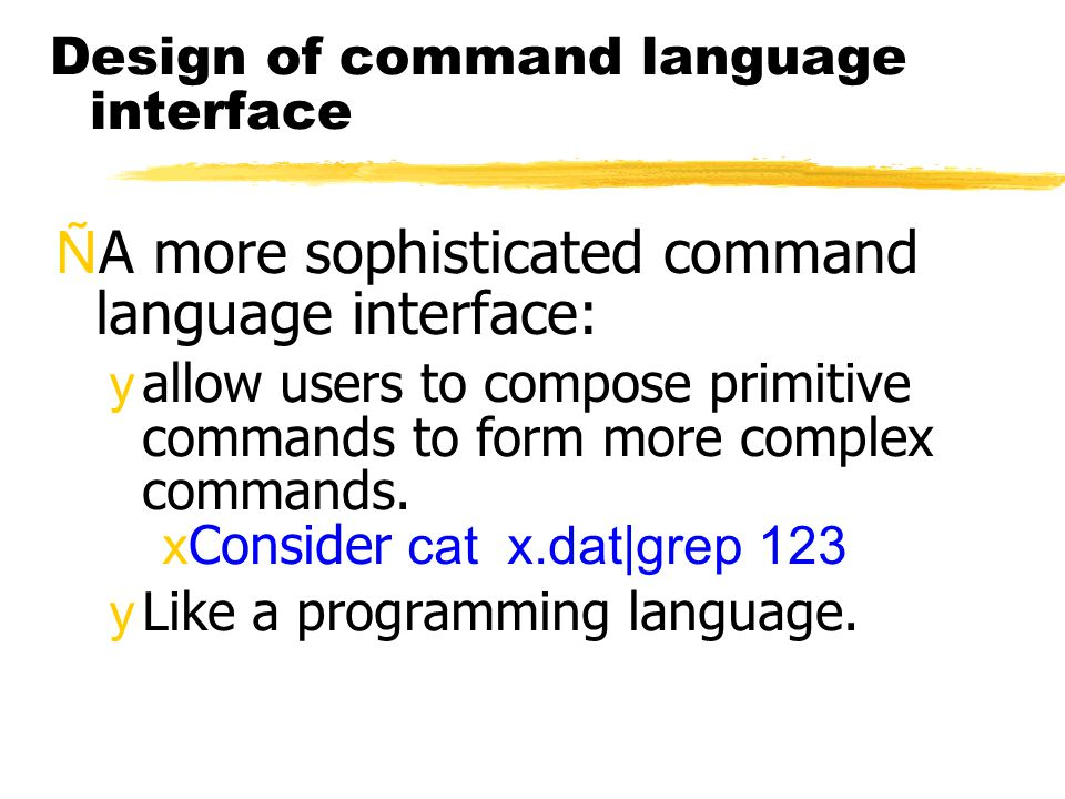 Design of command language interface ÑA more sophisticated command language interface: yallow users to compose primitive commands to form more complex commands.