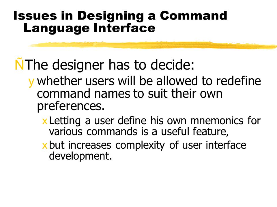 Issues in Designing a Command Language Interface ÑThe designer has to decide: ywhether users will be allowed to redefine command names to suit their o