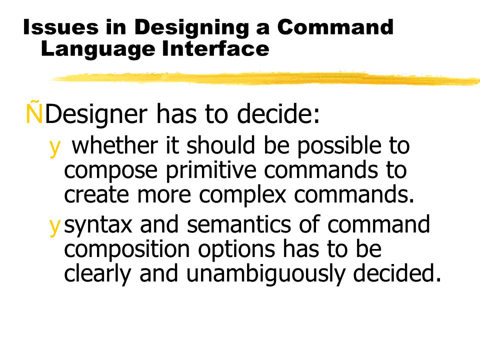 Issues in Designing a Command Language Interface ÑDesigner has to decide: y whether it should be possible to compose primitive commands to create more