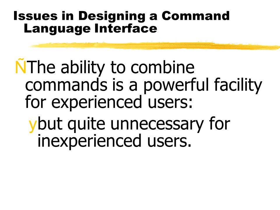 Issues in Designing a Command Language Interface ÑThe ability to combine commands is a powerful facility for experienced users: ybut quite unnecessary for inexperienced users.