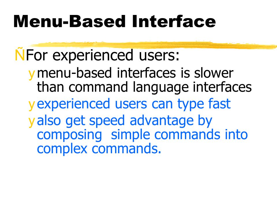 Menu-Based Interface ÑFor experienced users: ymenu-based interfaces is slower than command language interfaces yexperienced users can type fast yalso get speed advantage by composing simple commands into complex commands.