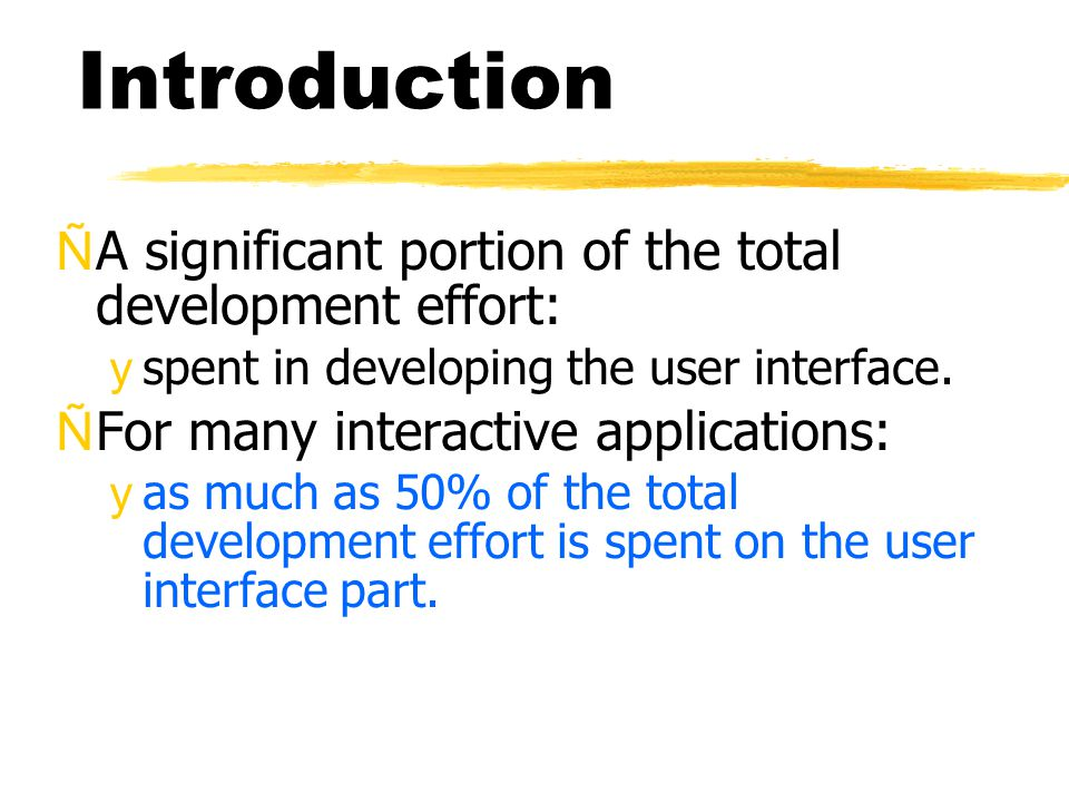 Introduction ÑA significant portion of the total development effort: yspent in developing the user interface. ÑFor many interactive applications: yas