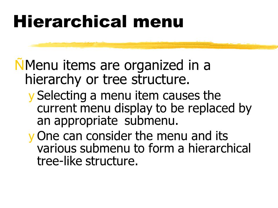 Hierarchical menu ÑMenu items are organized in a hierarchy or tree structure. ySelecting a menu item causes the current menu display to be replaced by