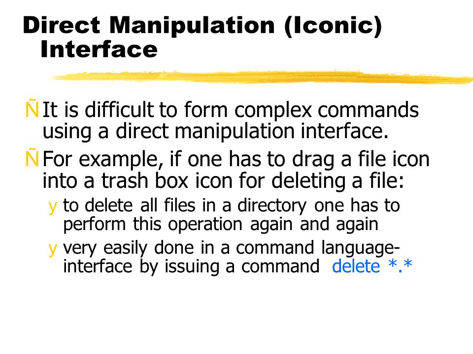 Direct Manipulation (Iconic) Interface ÑIt is difficult to form complex commands using a direct manipulation interface.