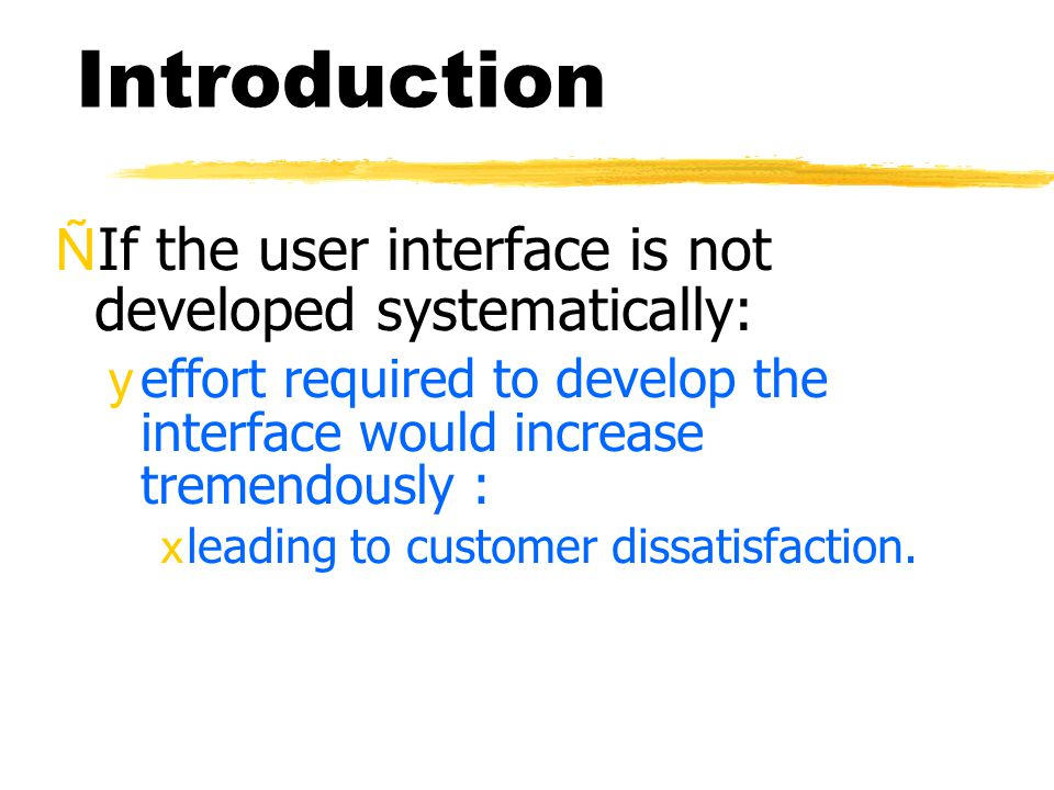 Introduction ÑIf the user interface is not developed systematically: yeffort required to develop the interface would increase tremendously : xleading to customer dissatisfaction.