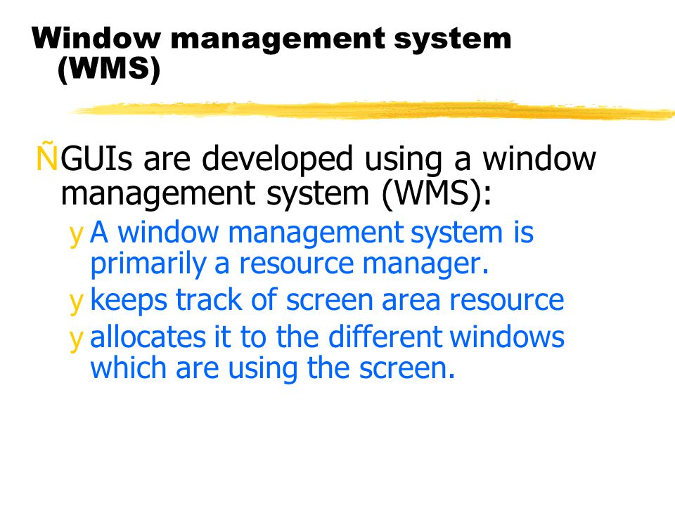 Window management system (WMS) ÑGUIs are developed using a window management system (WMS): yA window management system is primarily a resource manager.