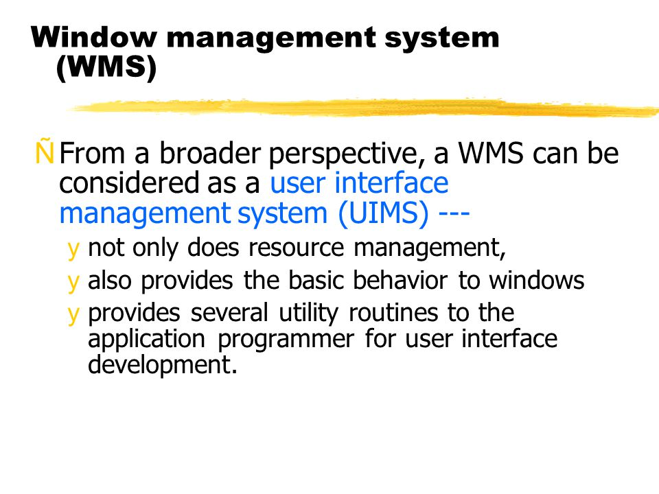 Window management system (WMS) ÑFrom a broader perspective, a WMS can be considered as a user interface management system (UIMS) --- ynot only does resource management, yalso provides the basic behavior to windows yprovides several utility routines to the application programmer for user interface development.
